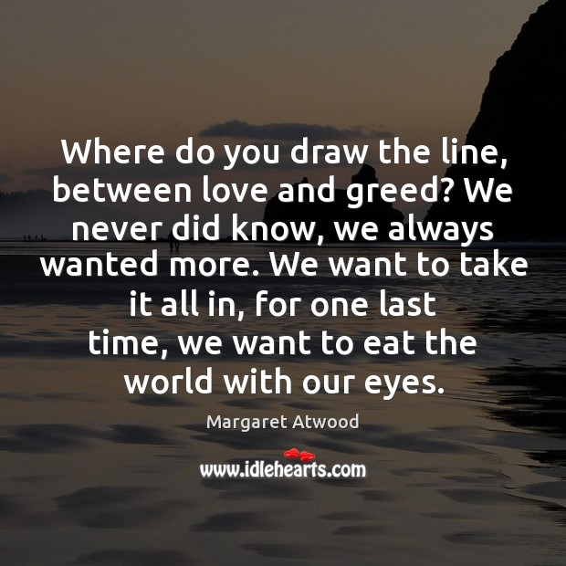 Where do you draw the line, between love and greed? We never Margaret Atwood Picture Quote