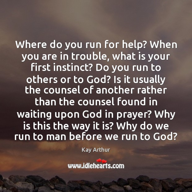 Where do you run for help? When you are in trouble, what Kay Arthur Picture Quote