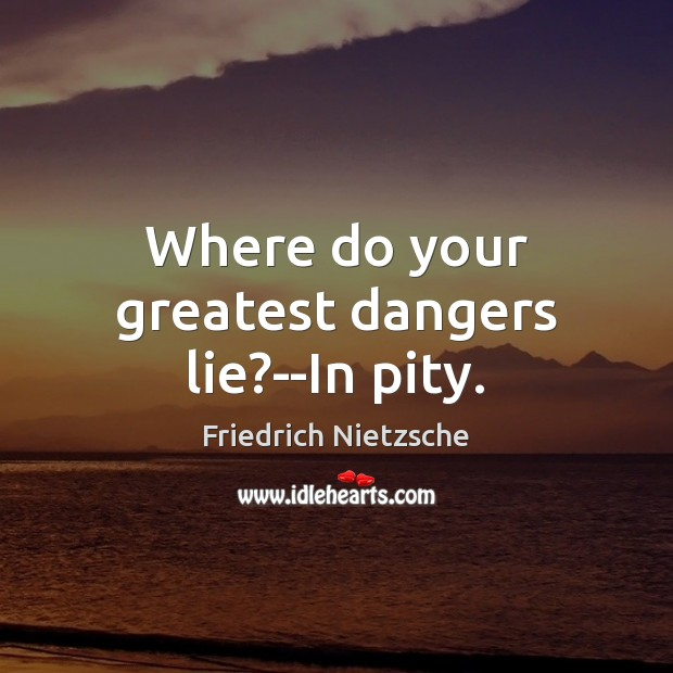 Where do your greatest dangers lie?–In pity. Image