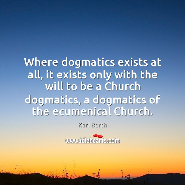 Where dogmatics exists at all, it exists only with the will to Karl Barth Picture Quote