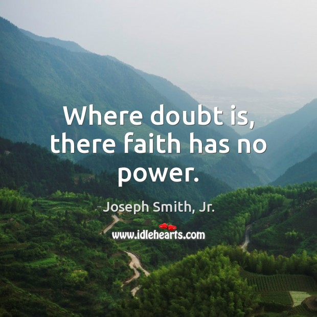 Where doubt is, there faith has no power. Joseph Smith, Jr. Picture Quote