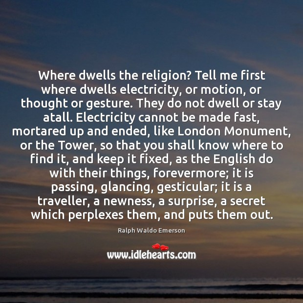 Where dwells the religion? Tell me first where dwells electricity, or motion, Image
