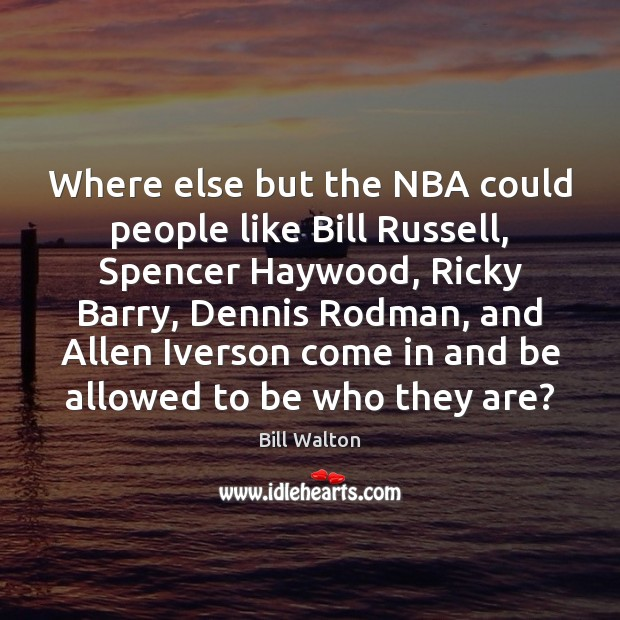 Where else but the NBA could people like Bill Russell, Spencer Haywood, Bill Walton Picture Quote