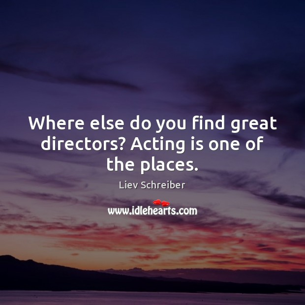 Where else do you find great directors? Acting is one of the places. Liev Schreiber Picture Quote