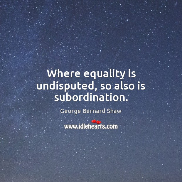 Where equality is undisputed, so also is subordination. Equality Quotes Image