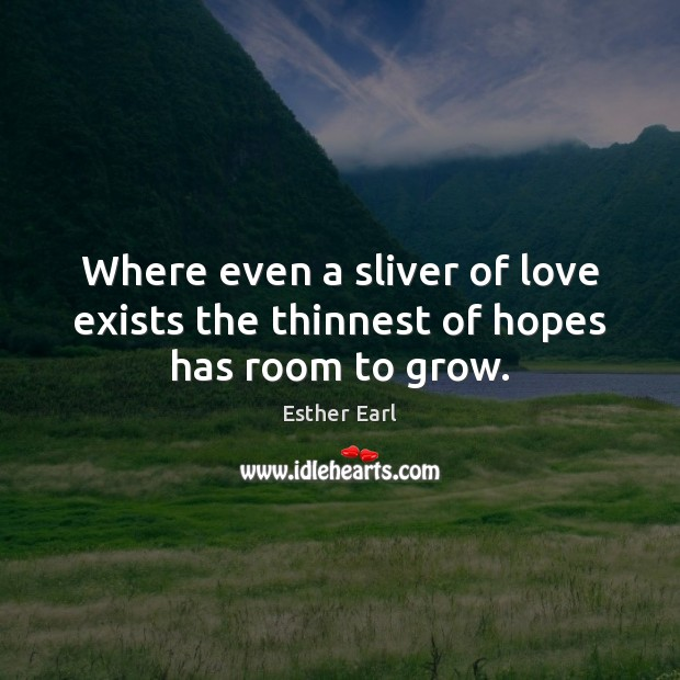 Where even a sliver of love exists the thinnest of hopes has room to grow. Image
