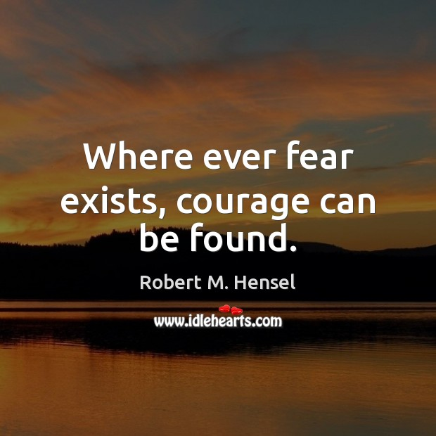 Where ever fear exists, courage can be found. Image