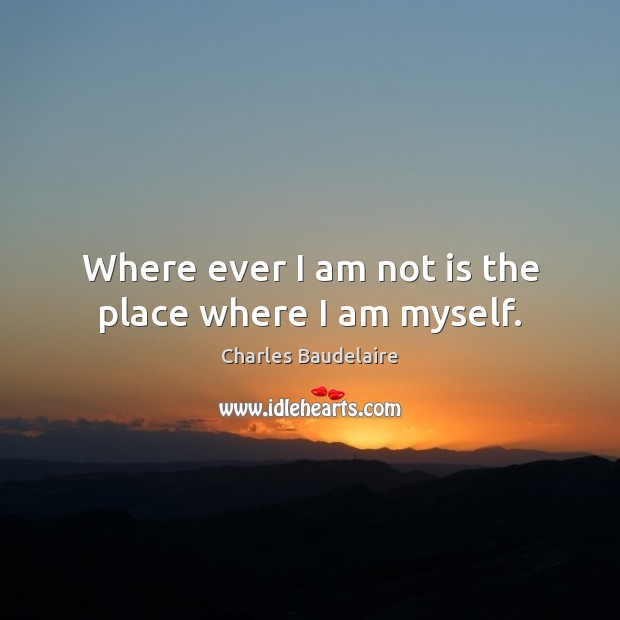 Where ever I am not is the place where I am myself. Charles Baudelaire Picture Quote