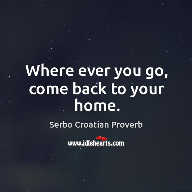 Where ever you go, come back to your home. Serbo Croatian Proverbs Image