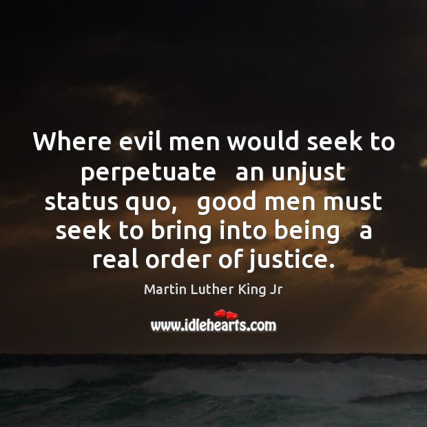 Where evil men would seek to perpetuate   an unjust status quo,   good Men Quotes Image