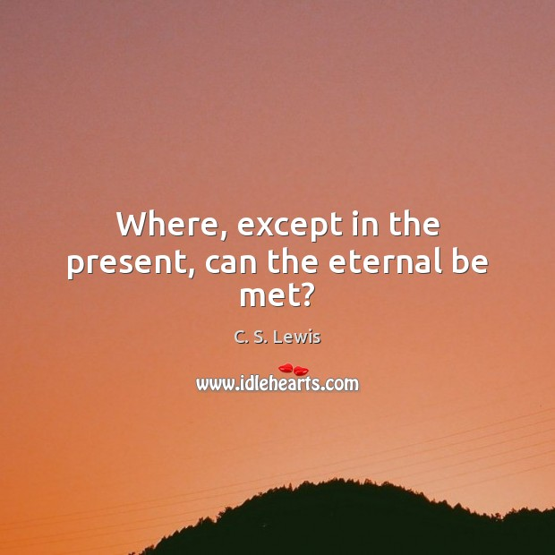 Where, except in the present, can the eternal be met? Image