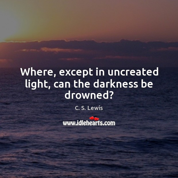 Where, except in uncreated light, can the darkness be drowned? C. S. Lewis Picture Quote