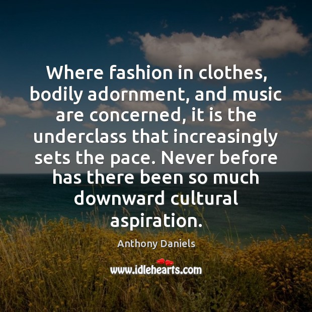 Where fashion in clothes, bodily adornment, and music are concerned, it is Anthony Daniels Picture Quote