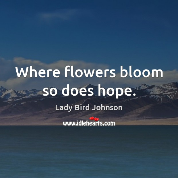 Where flowers bloom so does hope. Lady Bird Johnson Picture Quote
