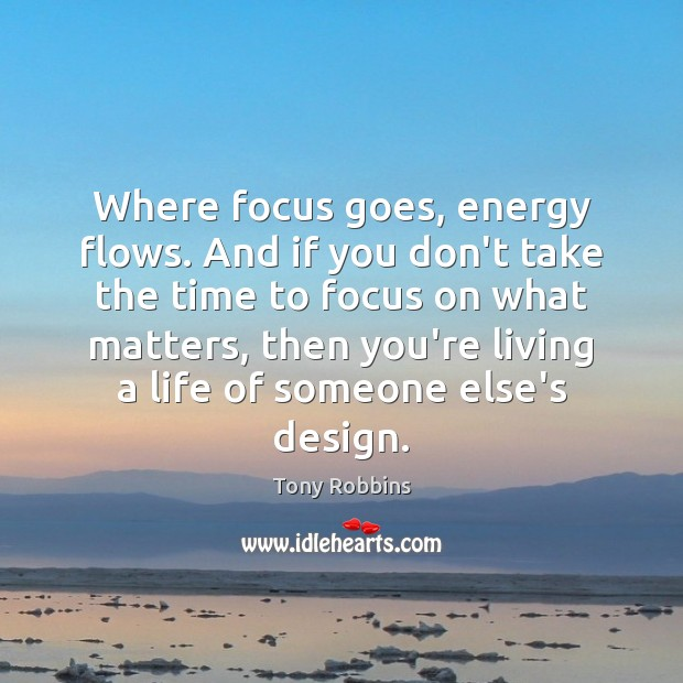 Image, Where focus goes, energy flows. And if you don't take the time