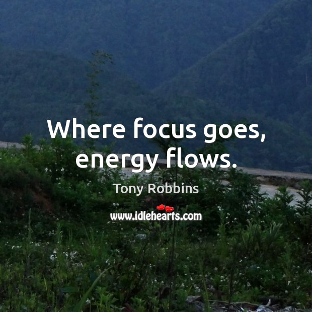 Image, Where focus goes, energy flows.