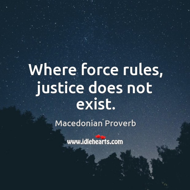 Where force rules, justice does not exist. Macedonian Proverbs Image