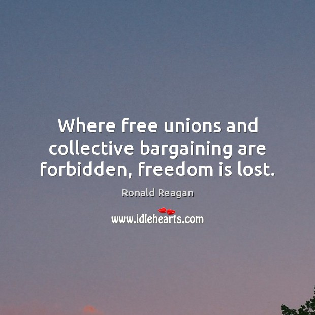 Image, Where free unions and collective bargaining are forbidden, freedom is lost.