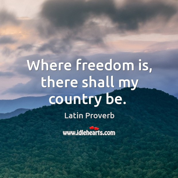 Image, Where freedom is, there shall my country be.