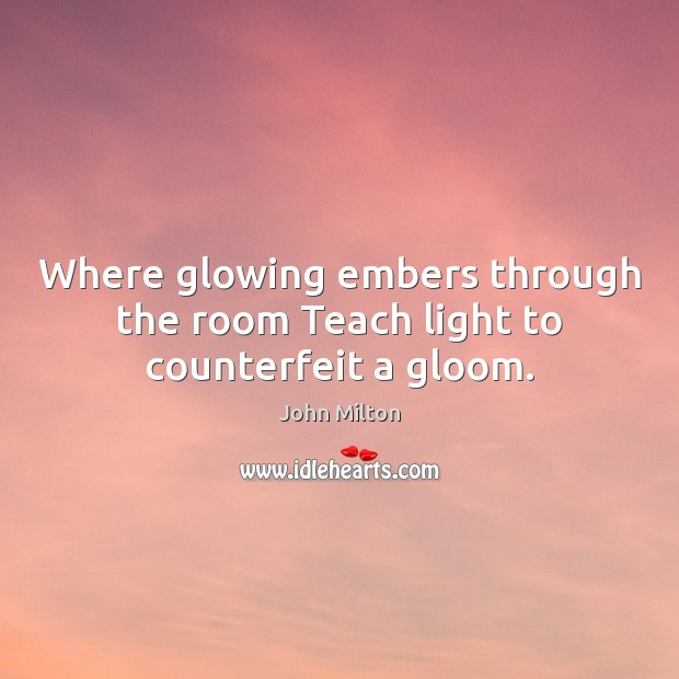 Where glowing embers through the room Teach light to counterfeit a gloom. John Milton Picture Quote