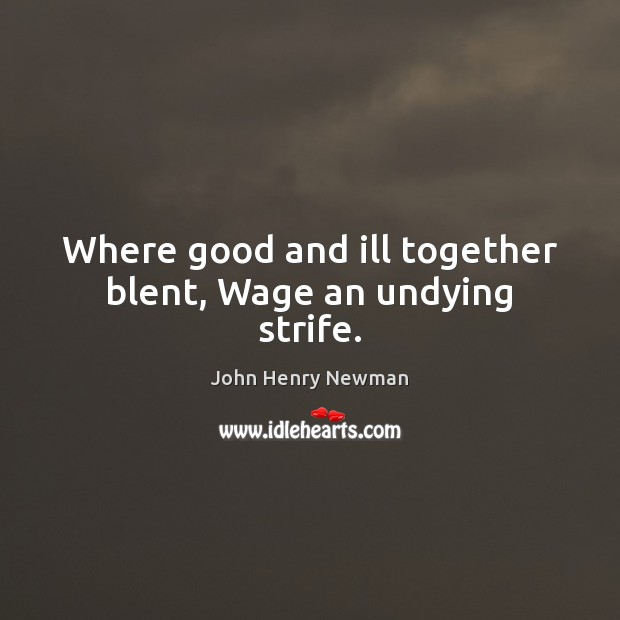 Where good and ill together blent, Wage an undying strife. John Henry Newman Picture Quote
