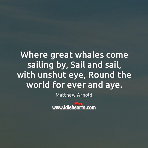 Where great whales come sailing by, Sail and sail, with unshut eye, Matthew Arnold Picture Quote