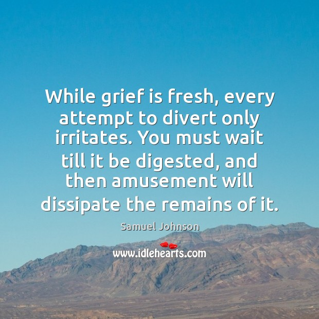 Image, Where grief is fresh, any attempt to divert it only irritates.