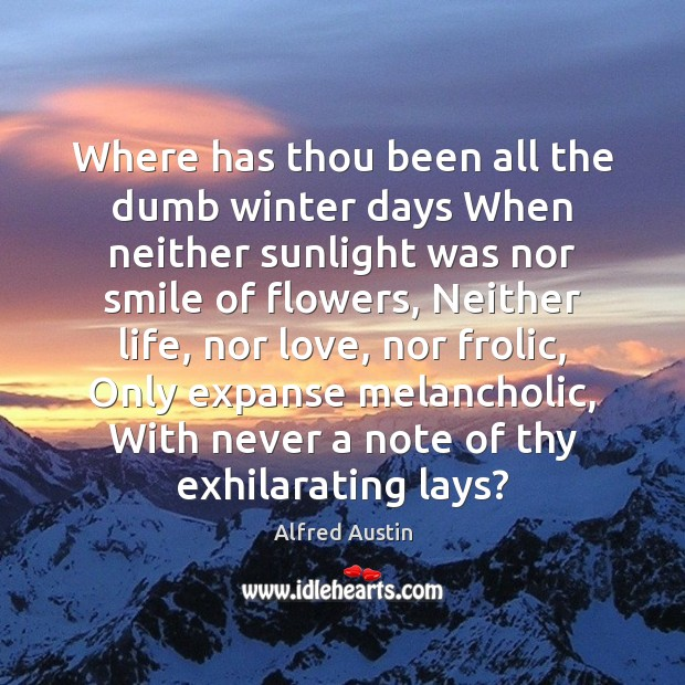 Where has thou been all the dumb winter days When neither sunlight Winter Quotes Image