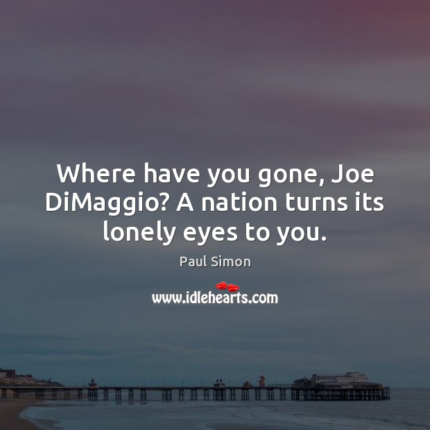 Where have you gone, Joe DiMaggio? A nation turns its lonely eyes to you. Paul Simon Picture Quote