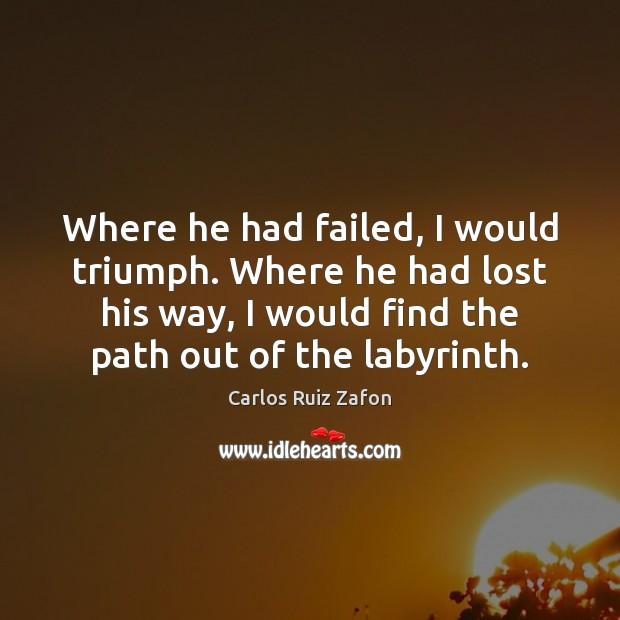 Where he had failed, I would triumph. Where he had lost his Carlos Ruiz Zafon Picture Quote