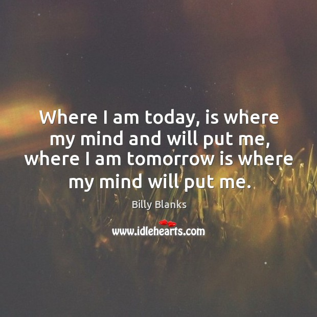 Image, Where I am today, is where my mind and will put me,