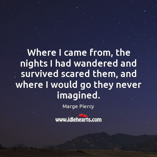 Where I came from, the nights I had wandered and survived scared Marge Piercy Picture Quote