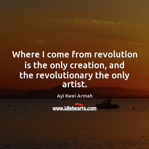 Image, Where I come from revolution is the only creation, and the revolutionary the only artist.