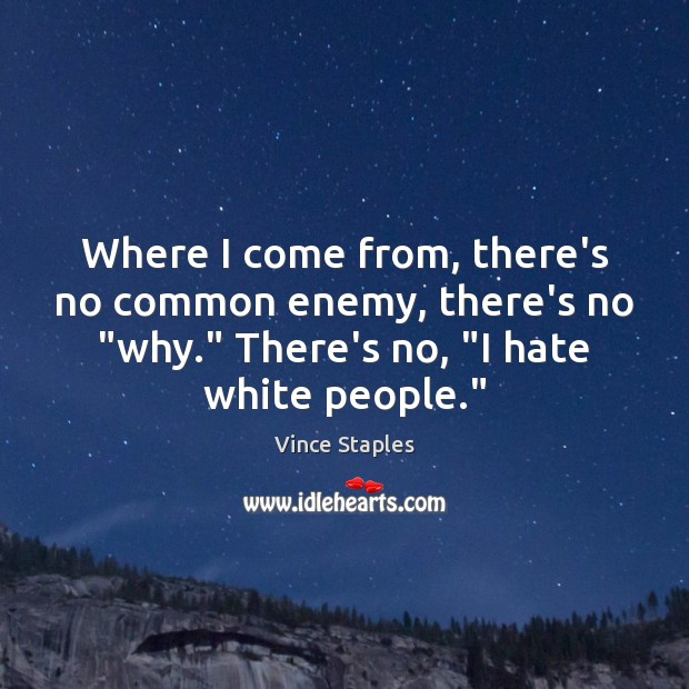 """Where I come from, there's no common enemy, there's no """"why."""" There's Vince Staples Picture Quote"""