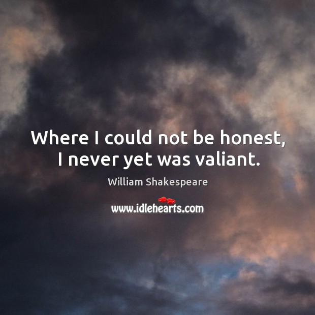 Where I could not be honest, I never yet was valiant. Image