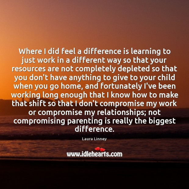 Where I did feel a difference is learning to just work in Parenting Quotes Image