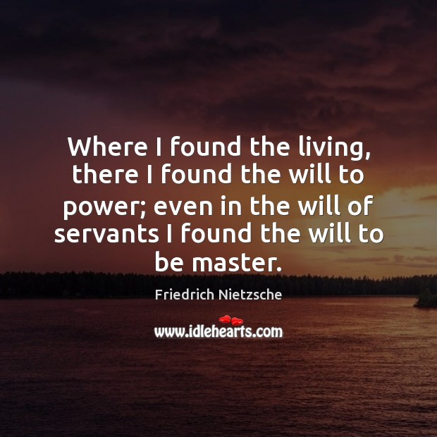 Where I found the living, there I found the will to power; Image