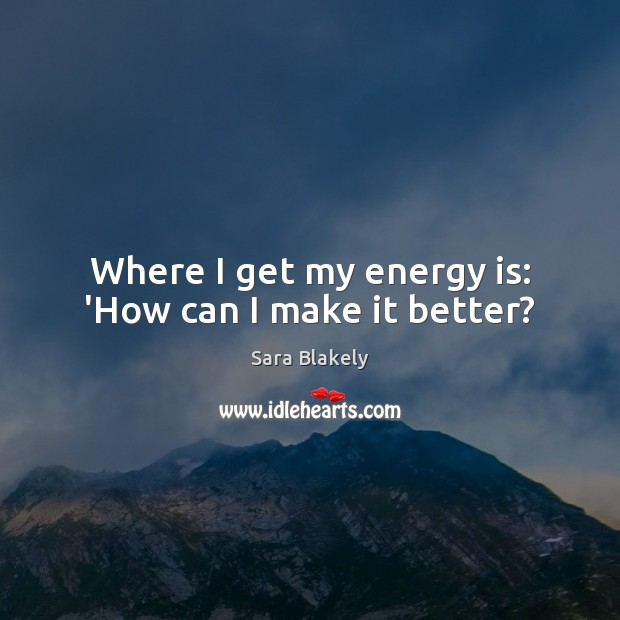 Image, Where I get my energy is: 'How can I make it better?