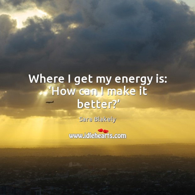 Image, Where I get my energy is: 'how can I make it better?'
