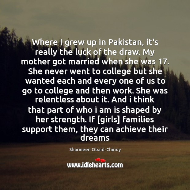 Where I grew up in Pakistan, it's really the luck of the Sharmeen Obaid-Chinoy Picture Quote