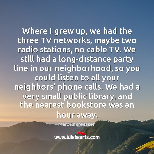 Where I grew up, we had the three TV networks, maybe two Image