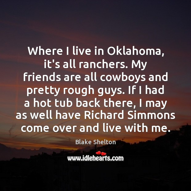 Where I live in Oklahoma, it's all ranchers. My friends are all Image