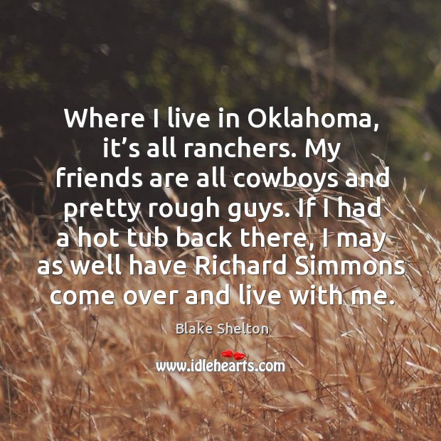 Image, Where I live in oklahoma, it's all ranchers. My friends are all cowboys and pretty rough guys.