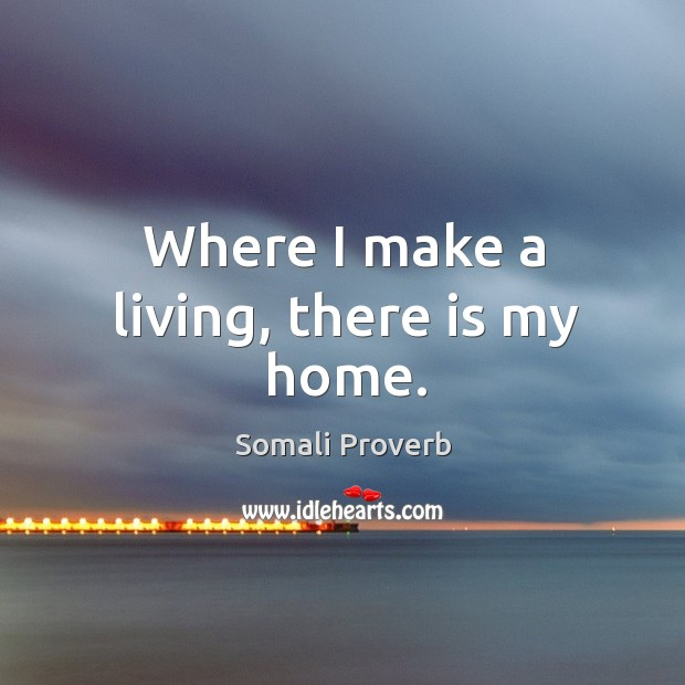 Where I make a living, there is my home. Somali Proverbs Image