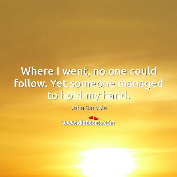 Where I went, no one could follow. Yet someone managed to hold my hand. John Banville Picture Quote