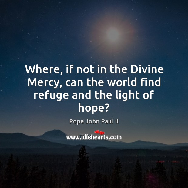 Where, if not in the Divine Mercy, can the world find refuge and the light of hope? Image