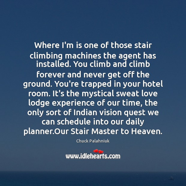Where I'm is one of those stair climbing machines the agent has Chuck Palahniuk Picture Quote