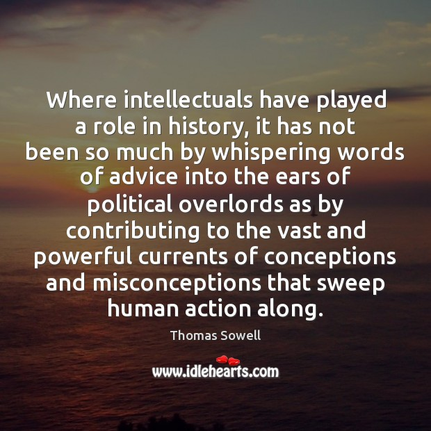 Where intellectuals have played a role in history, it has not been Thomas Sowell Picture Quote