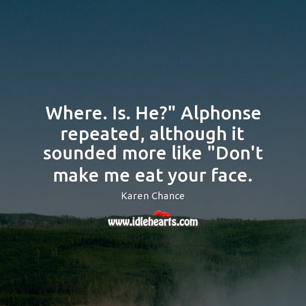 """Where. Is. He?"""" Alphonse repeated, although it sounded more like """"Don't make Image"""