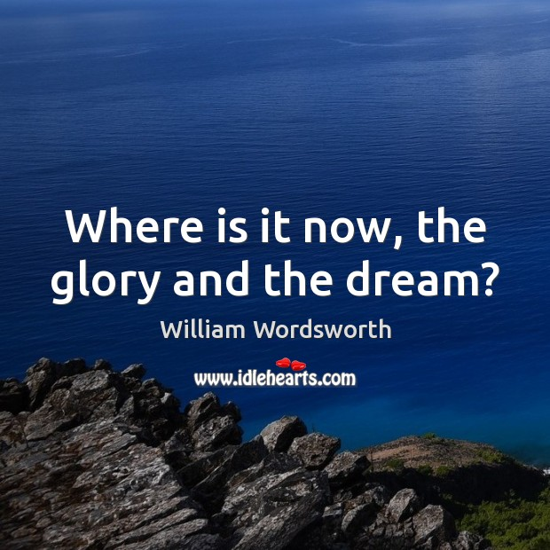 Where is it now, the glory and the dream? William Wordsworth Picture Quote